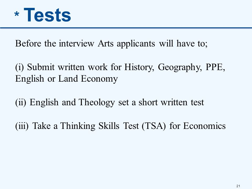 21 * Tests Before the interview Arts applicants will have to; (i) Submit written work for History, Geography, PPE, English or Land Economy (ii) Englis