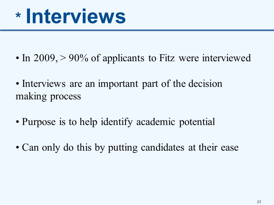 23 * Interviews In 2009, > 90% of applicants to Fitz were interviewed Interviews are an important part of the decision making process Purpose is to he