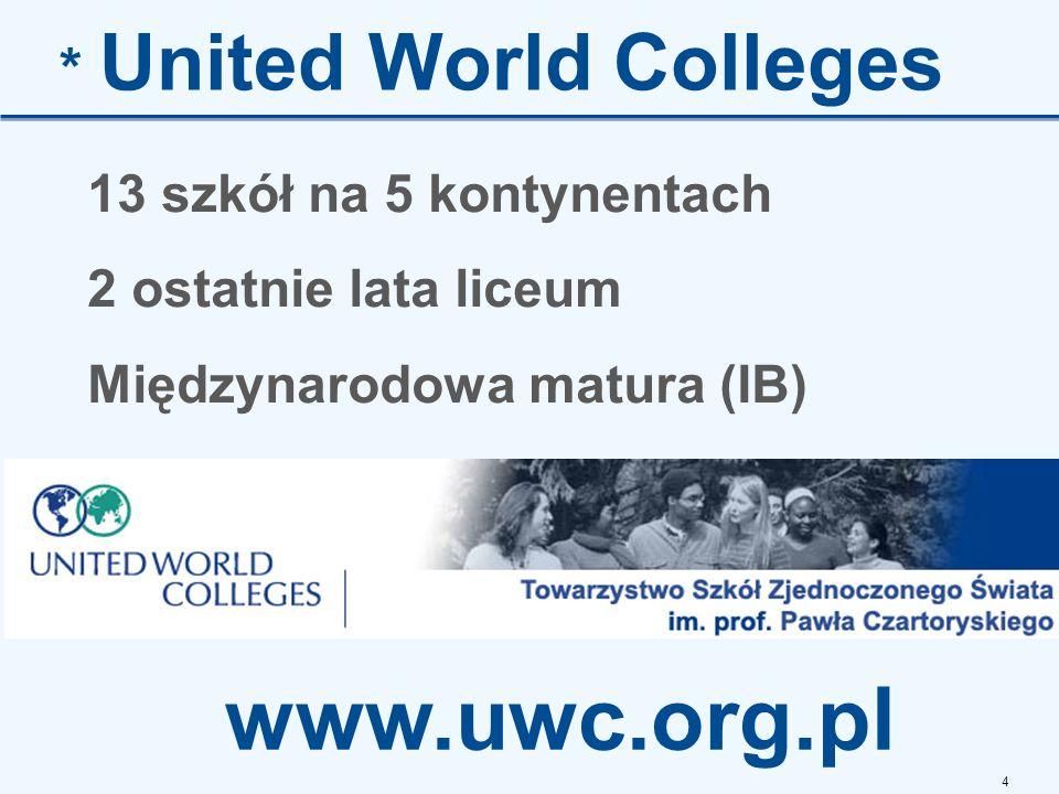 4 * United World Colleges 13 szkół na 5 kontynentach 2 ostatnie lata liceum Międzynarodowa matura (IB) www.uwc.org.pl