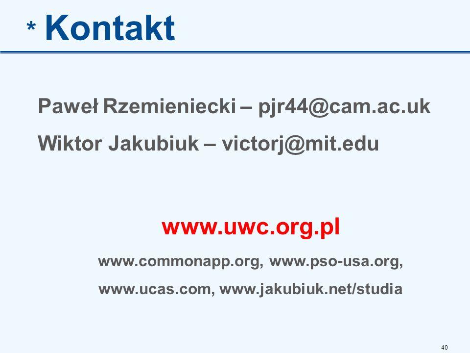 40 * Kontakt Paweł Rzemieniecki – pjr44@cam.ac.uk Wiktor Jakubiuk – victorj@mit.edu www.uwc.org.pl www.commonapp.org, www.pso-usa.org, www.ucas.com, www.jakubiuk.net/studia