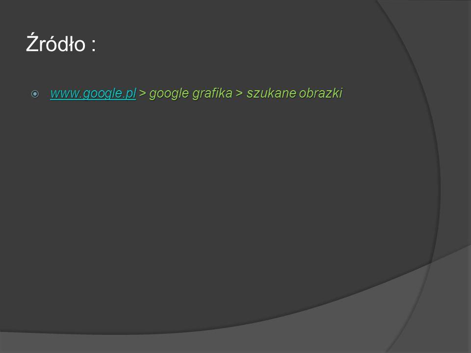 Źródło : www.google.pl > google grafika > szukane obrazki www.google.pl > google grafika > szukane obrazki www.google.pl
