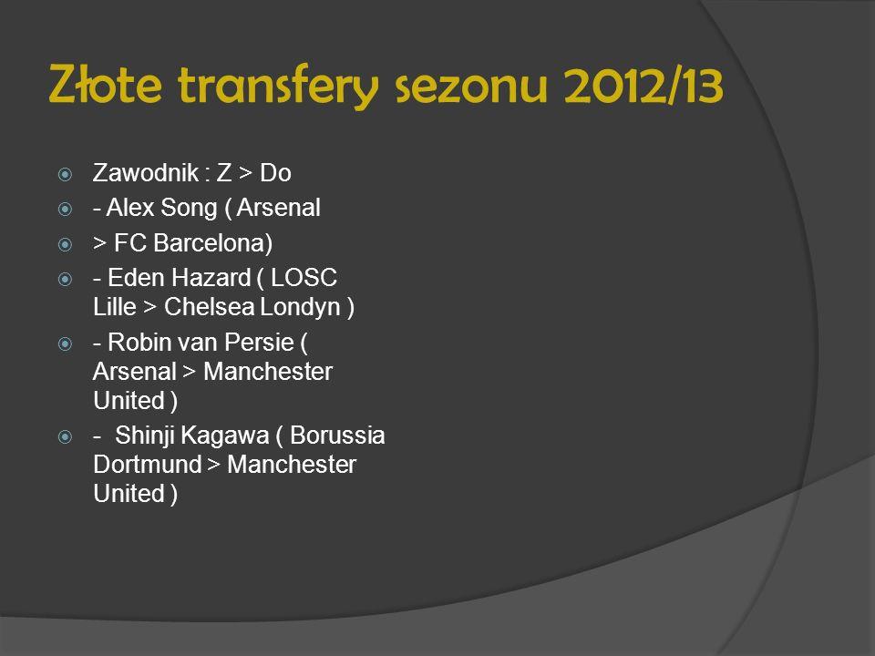 Złote transfery sezonu 2012/13 Zawodnik : Z > Do - Alex Song ( Arsenal > FC Barcelona) - Eden Hazard ( LOSC Lille > Chelsea Londyn ) - Robin van Persi
