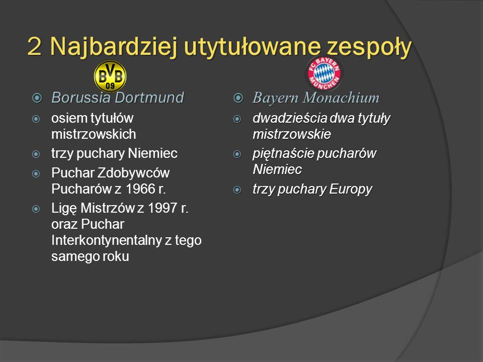 2 Najbardziej utytułowane zespoły Borussia Dortmund Borussia Dortmund osiem tytułów mistrzowskich trzy puchary Niemiec Puchar Zdobywców Pucharów z 196