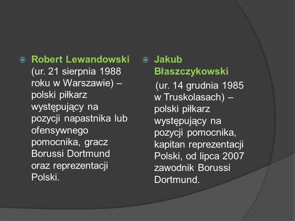 Robert Lewandowski (ur. 21 sierpnia 1988 roku w Warszawie) – polski piłkarz występujący na pozycji napastnika lub ofensywnego pomocnika, gracz Borussi
