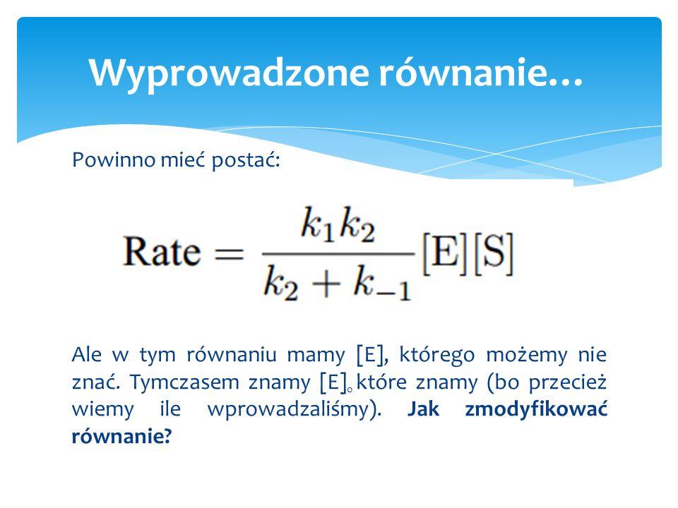 Powinno mieć postać: Ale w tym równaniu mamy [E], którego możemy nie znać. Tymczasem znamy [E] 0 które znamy (bo przecież wiemy ile wprowadzaliśmy). J