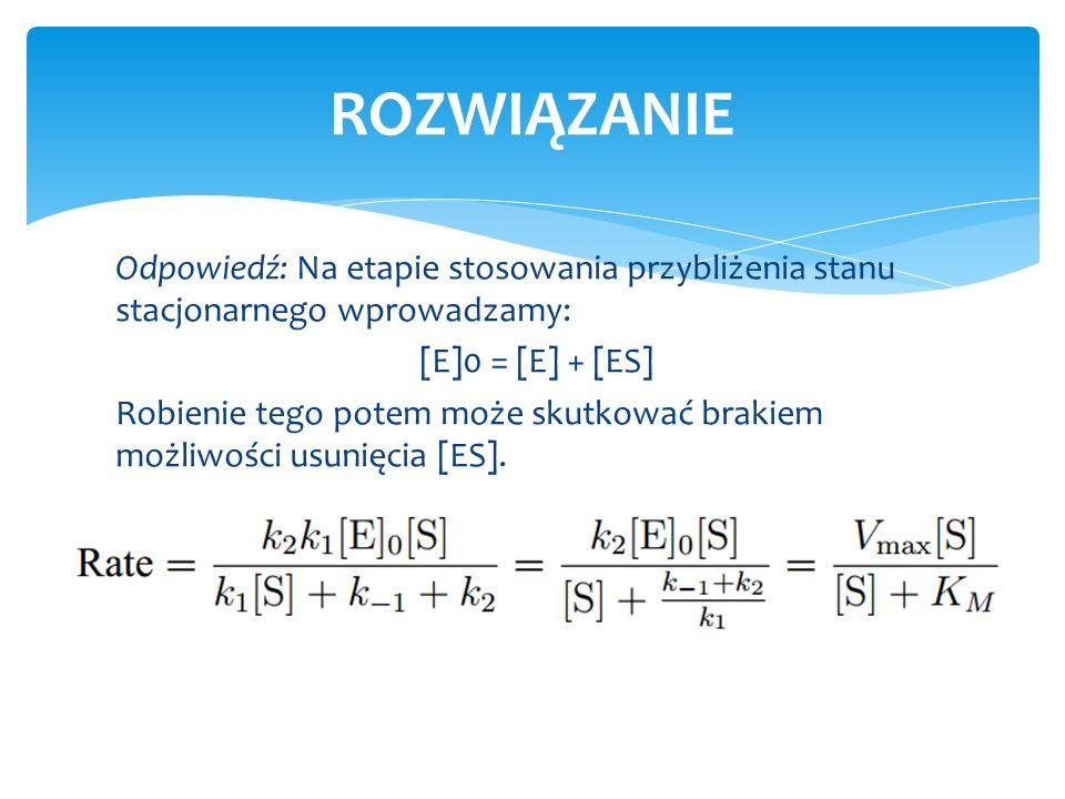 Odpowiedź: Na etapie stosowania przybliżenia stanu stacjonarnego wprowadzamy: [E]0 = [E] + [ES] Robienie tego potem może skutkować brakiem możliwości