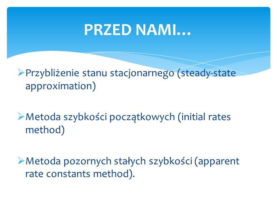 Przybliżenie stanu stacjonarnego (steady-state approximation) Metoda szybkości początkowych (initial rates method) Metoda pozornych stałych szybkości