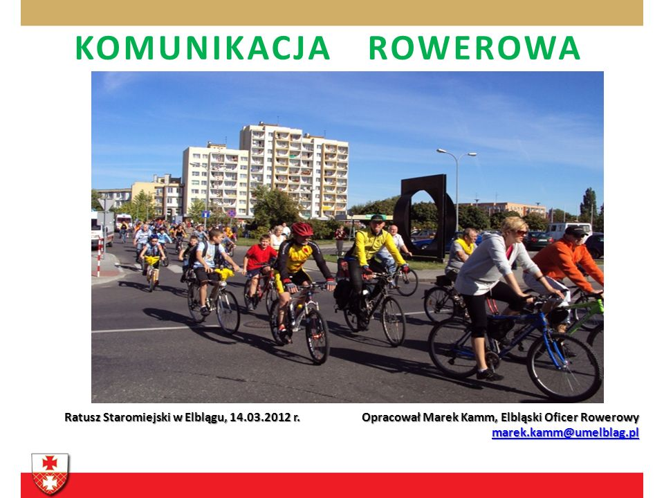 KOMUNIKACJA ROWEROWA Ratusz Staromiejski w Elblągu, 14.03.2012 r. Opracował Marek Kamm, Elbląski Oficer Rowerowy marek.kamm@umelblag.pl marek.kamm@ume