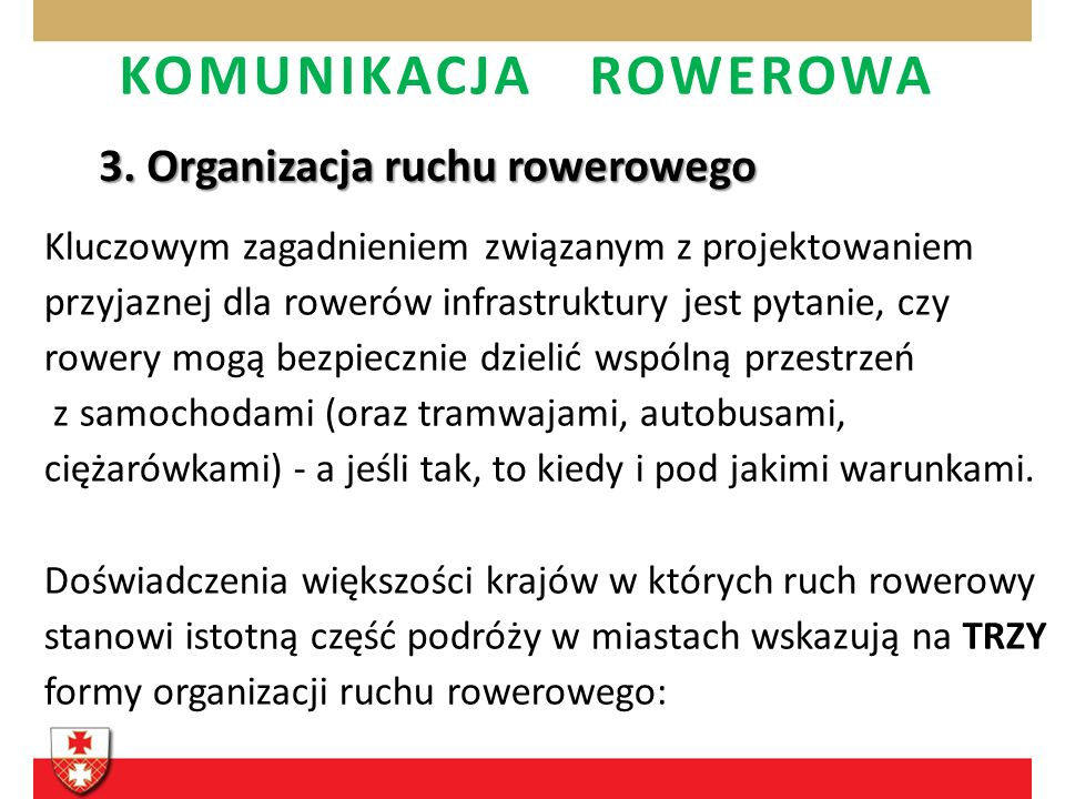 KOMUNIKACJA ROWEROWA 3. Organizacja ruchu rowerowego Kluczowym zagadnieniem związanym z projektowaniem przyjaznej dla rowerów infrastruktury jest pyta