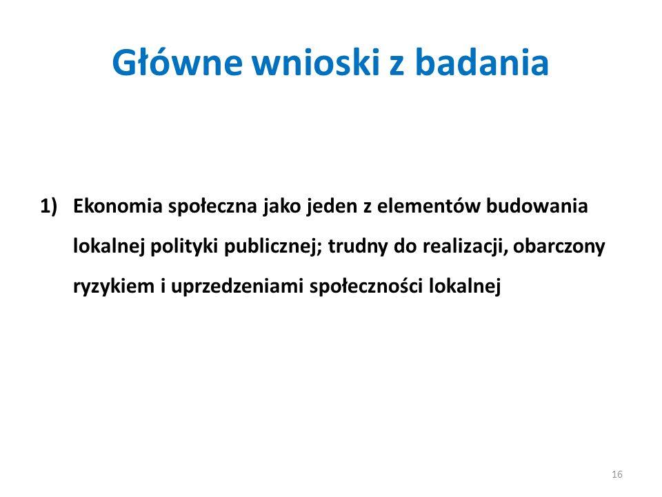 Główne wnioski z badania 1)Ekonomia społeczna jako jeden z elementów budowania lokalnej polityki publicznej; trudny do realizacji, obarczony ryzykiem i uprzedzeniami społeczności lokalnej 16