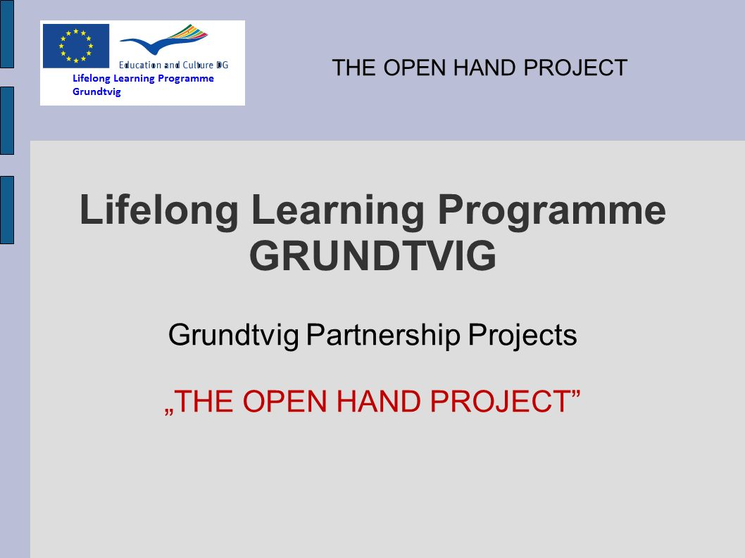 Lifelong Learning Programme GRUNDTVIG Grundtvig Partnership Projects THE OPEN HAND PROJECT