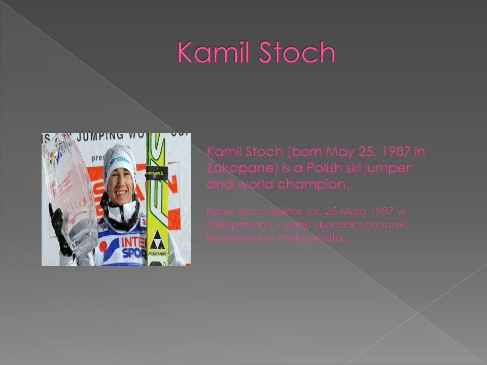 Kamil Stoch (born May 25, 1987 in Zakopane) is a Polish ski jumper and world champion. Kamil Stoch Wiktor (ur. 25 Maja 1987 w Zakopanem) - polski skoc
