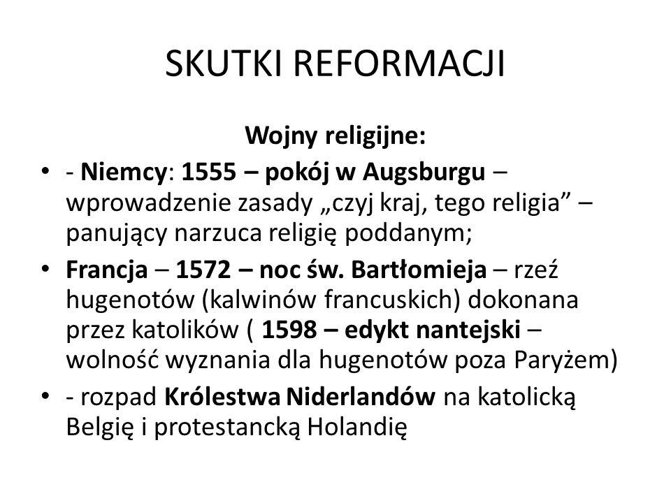 SKUTKI REFORMACJI Wojny religijne: - Niemcy: 1555 – pokój w Augsburgu – wprowadzenie zasady czyj kraj, tego religia – panujący narzuca religię poddanym; Francja – 1572 – noc św.