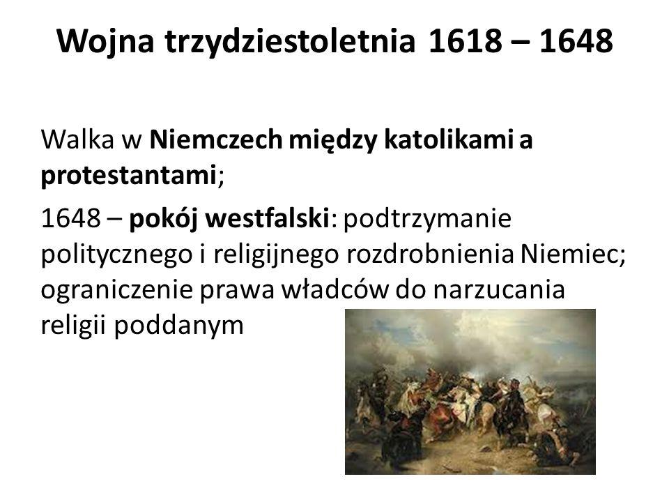 Wojna trzydziestoletnia 1618 – 1648 Walka w Niemczech między katolikami a protestantami; 1648 – pokój westfalski: podtrzymanie politycznego i religijnego rozdrobnienia Niemiec; ograniczenie prawa władców do narzucania religii poddanym