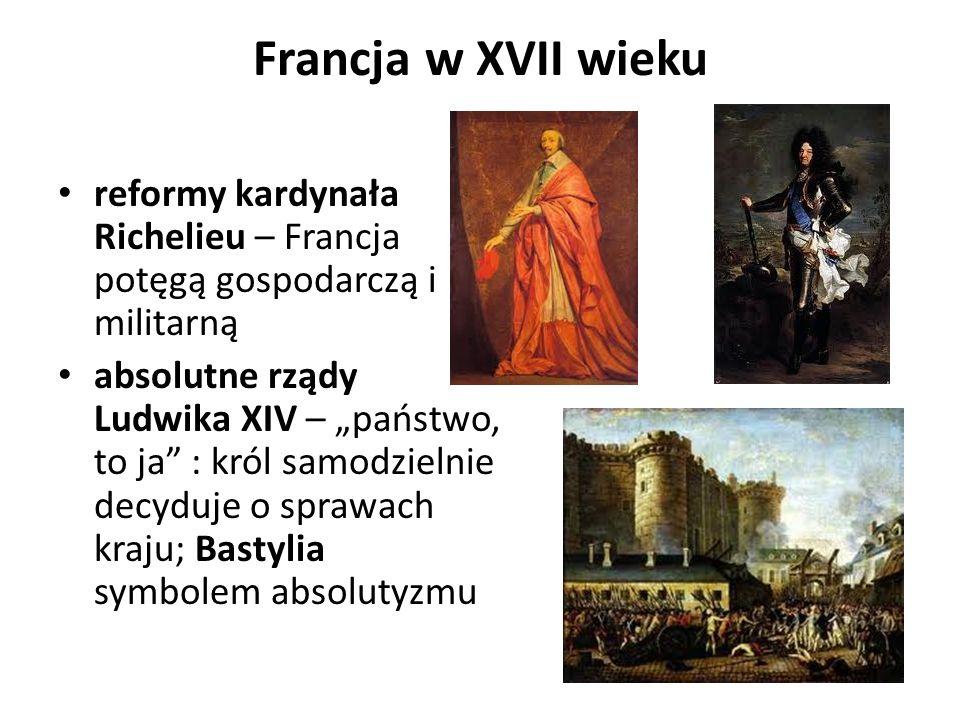Francja w XVII wieku reformy kardynała Richelieu – Francja potęgą gospodarczą i militarną absolutne rządy Ludwika XIV – państwo, to ja : król samodzielnie decyduje o sprawach kraju; Bastylia symbolem absolutyzmu