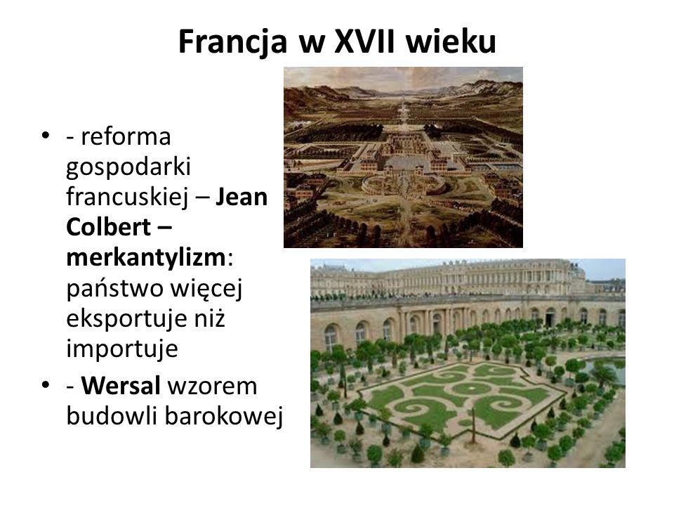 Francja w XVII wieku - reforma gospodarki francuskiej – Jean Colbert – merkantylizm: państwo więcej eksportuje niż importuje - Wersal wzorem budowli barokowej