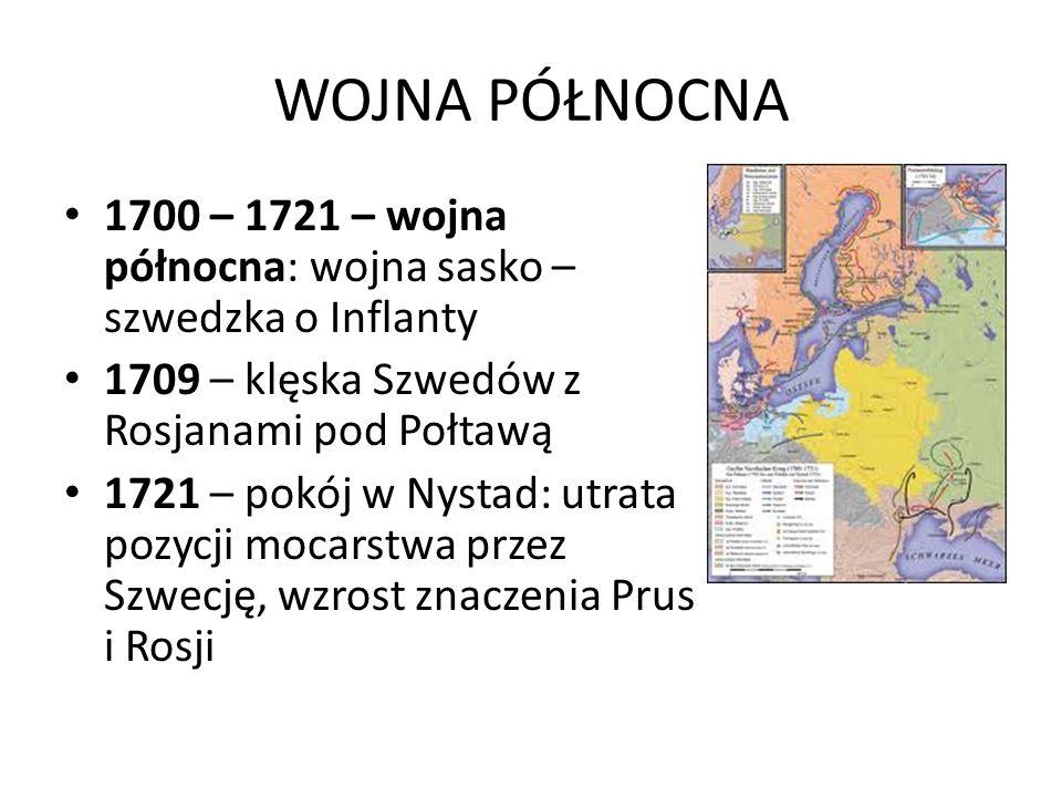 WOJNA PÓŁNOCNA 1700 – 1721 – wojna północna: wojna sasko – szwedzka o Inflanty 1709 – klęska Szwedów z Rosjanami pod Połtawą 1721 – pokój w Nystad: utrata pozycji mocarstwa przez Szwecję, wzrost znaczenia Prus i Rosji