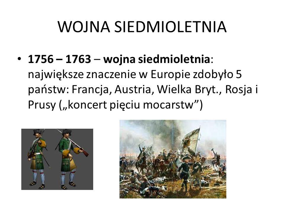 WOJNA SIEDMIOLETNIA 1756 – 1763 – wojna siedmioletnia: największe znaczenie w Europie zdobyło 5 państw: Francja, Austria, Wielka Bryt., Rosja i Prusy (koncert pięciu mocarstw)