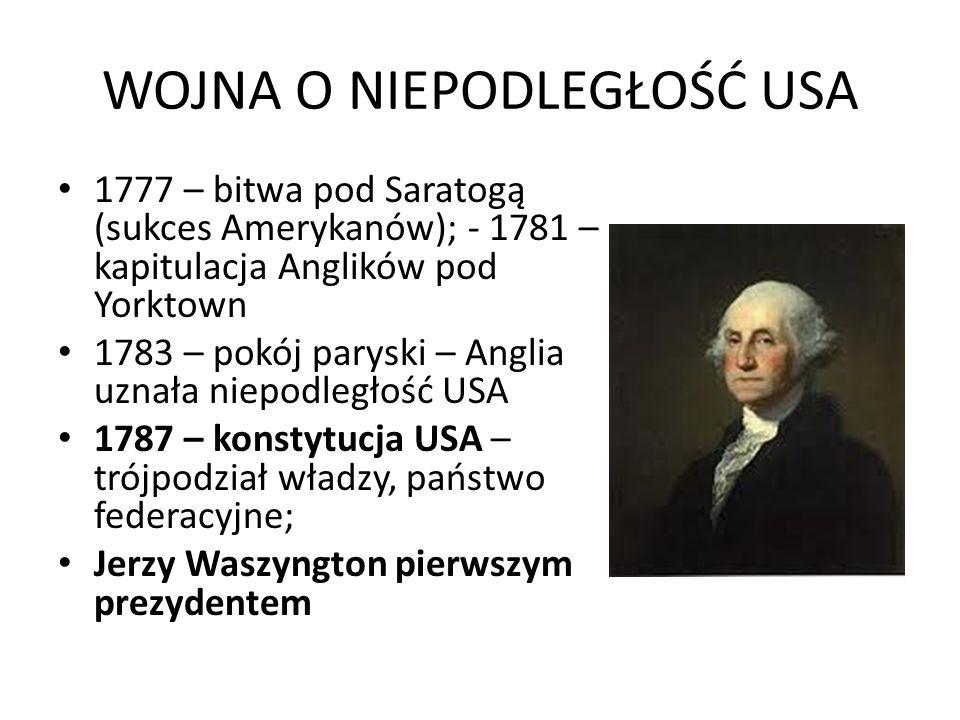 WOJNA O NIEPODLEGŁOŚĆ USA 1777 – bitwa pod Saratogą (sukces Amerykanów); - 1781 – kapitulacja Anglików pod Yorktown 1783 – pokój paryski – Anglia uznała niepodległość USA 1787 – konstytucja USA – trójpodział władzy, państwo federacyjne; Jerzy Waszyngton pierwszym prezydentem