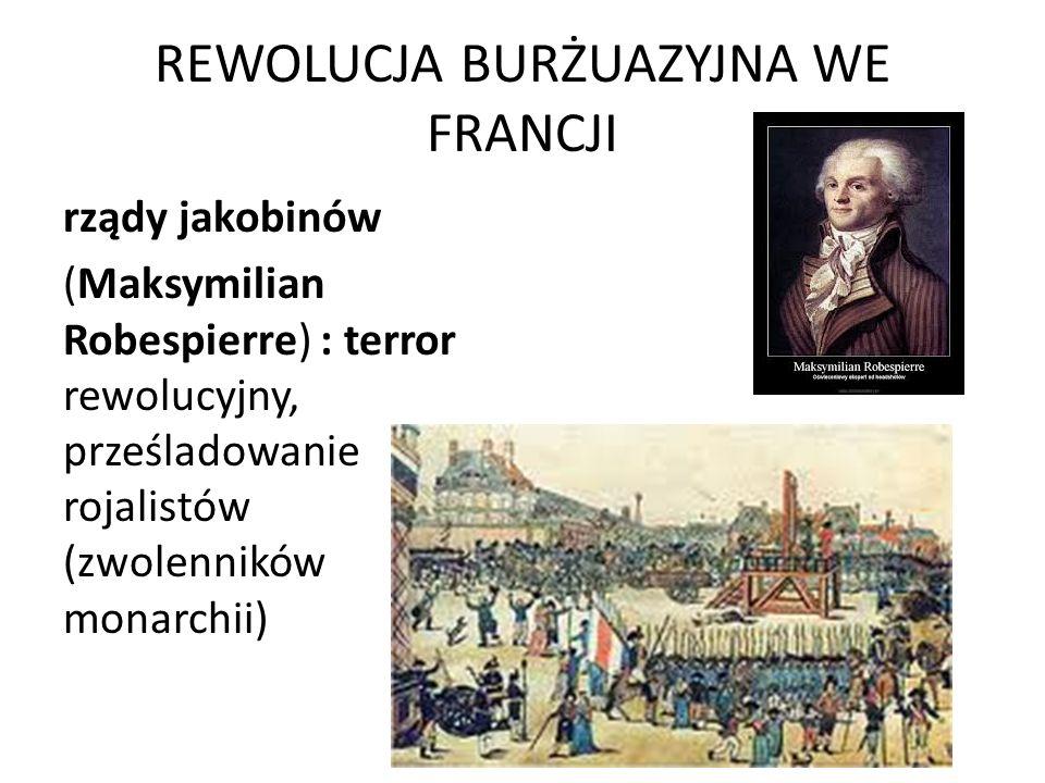 REWOLUCJA BURŻUAZYJNA WE FRANCJI rządy jakobinów (Maksymilian Robespierre) : terror rewolucyjny, prześladowanie rojalistów (zwolenników monarchii)