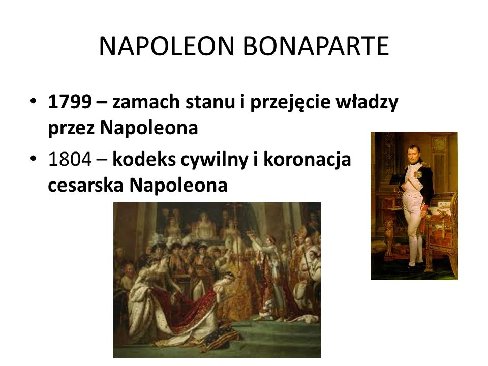 NAPOLEON BONAPARTE 1799 – zamach stanu i przejęcie władzy przez Napoleona 1804 – kodeks cywilny i koronacja cesarska Napoleona