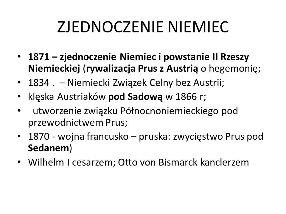ZJEDNOCZENIE NIEMIEC 1871 – zjednoczenie Niemiec i powstanie II Rzeszy Niemieckiej (rywalizacja Prus z Austrią o hegemonię; 1834.