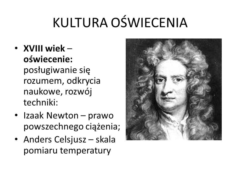 KULTURA OŚWIECENIA XVIII wiek – oświecenie: posługiwanie się rozumem, odkrycia naukowe, rozwój techniki: Izaak Newton – prawo powszechnego ciążenia; Anders Celsjusz – skala pomiaru temperatury