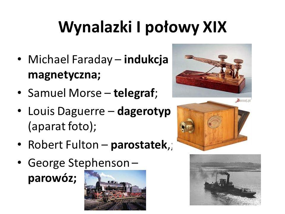 Wynalazki I połowy XIX Michael Faraday – indukcja magnetyczna; Samuel Morse – telegraf; Louis Daguerre – dagerotyp (aparat foto); Robert Fulton – parostatek,; George Stephenson – parowóz;
