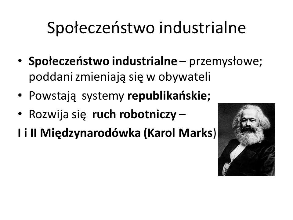 Społeczeństwo industrialne Społeczeństwo industrialne – przemysłowe; poddani zmieniają się w obywateli Powstają systemy republikańskie; Rozwija się ruch robotniczy – I i II Międzynarodówka (Karol Marks)