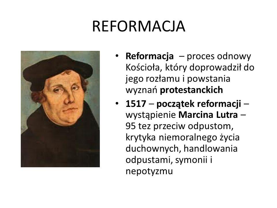 REFORMACJA Reformacja – proces odnowy Kościoła, który doprowadził do jego rozłamu i powstania wyznań protestanckich 1517 – początek reformacji – wystąpienie Marcina Lutra – 95 tez przeciw odpustom, krytyka niemoralnego życia duchownych, handlowania odpustami, symonii i nepotyzmu