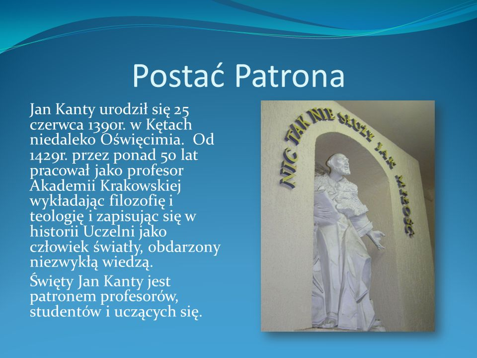 Postać Patrona Jan Kanty urodził się 25 czerwca 1390r. w Kętach niedaleko Oświęcimia. Od 1429r. przez ponad 50 lat pracował jako profesor Akademii Kra