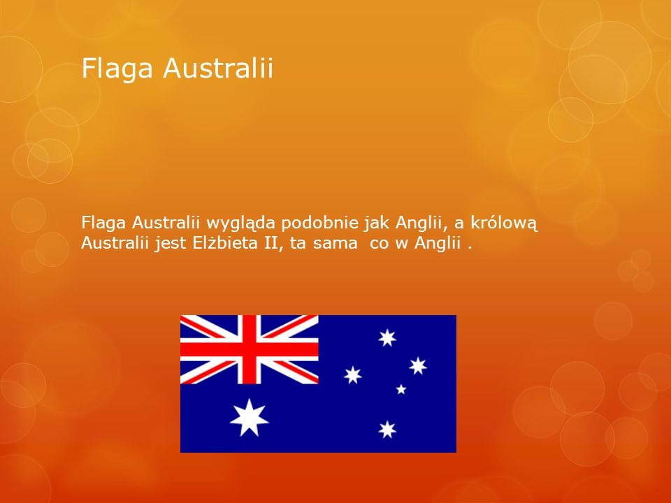 Flaga Australii Flaga Australii wygląda podobnie jak Anglii, a królową Australii jest Elżbieta II, ta sama co w Anglii.
