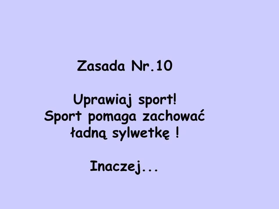 Zasada Nr.10 Uprawiaj sport! Sport pomaga zachować ładną sylwetkę ! Inaczej...