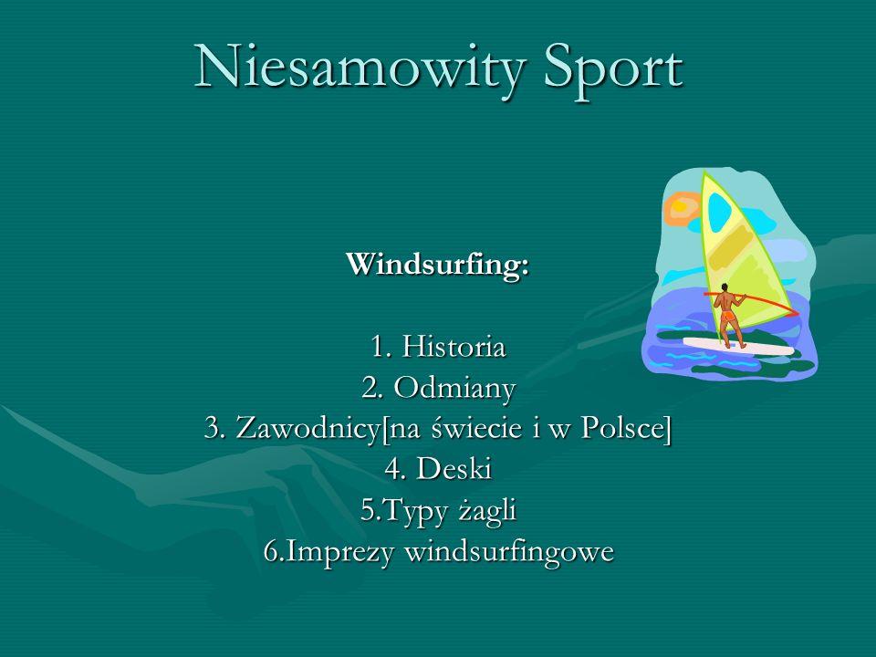Niesamowity Sport Windsurfing: 1. Historia 2. Odmiany 3. Zawodnicy[na świecie i w Polsce] 4. Deski 5.Typy żagli 6.Imprezy windsurfingowe
