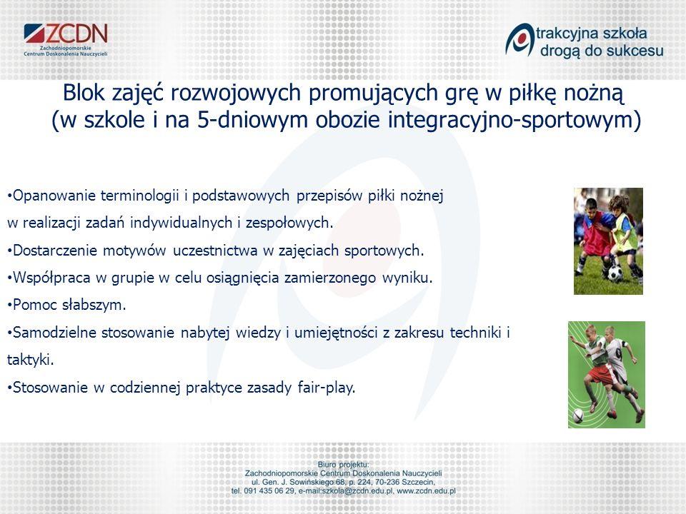 Blok zajęć rozwojowych promujących grę w piłkę nożną (w szkole i na 5-dniowym obozie integracyjno-sportowym) Opanowanie terminologii i podstawowych przepisów piłki nożnej w realizacji zadań indywidualnych i zespołowych.