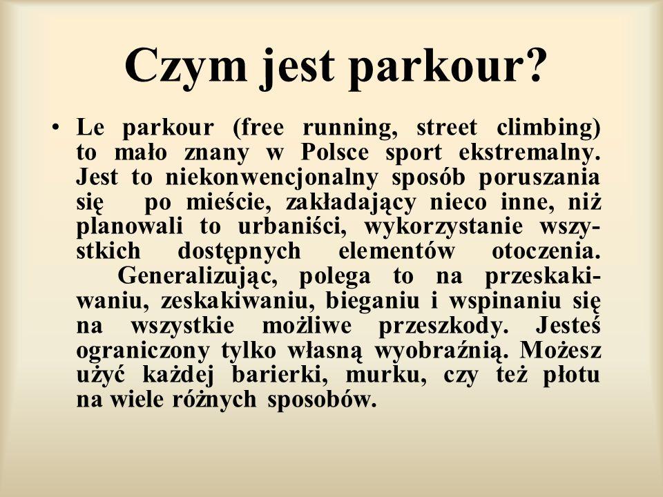 Czym jest parkour? Le parkour (free running, street climbing) to mało znany w Polsce sport ekstremalny. Jest to niekonwencjonalny sposób poruszania si