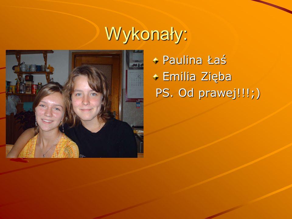 Wykonały: Paulina Łaś Emilia Zięba PS. Od prawej!!!;) PS. Od prawej!!!;)