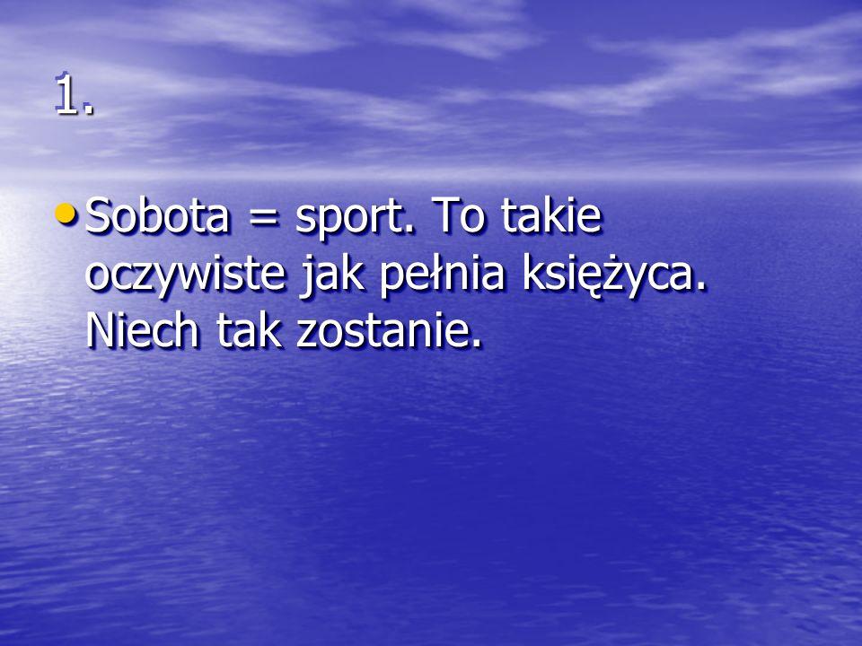 1.1.Sobota = sport. To takie oczywiste jak pełnia księżyca.