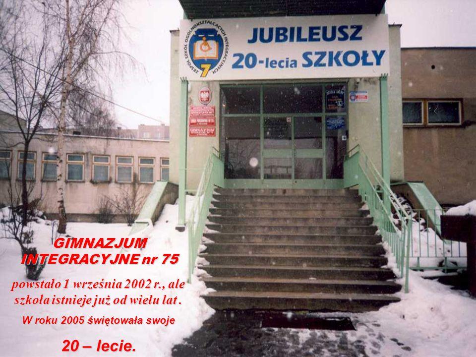 GIMNAZJUM INTEGRACYJNE nr 75 powstało 1 września 2002 r., ale szkoła istnieje już od wielu lat. W roku 2005 świętowała swoje 20 – lecie.