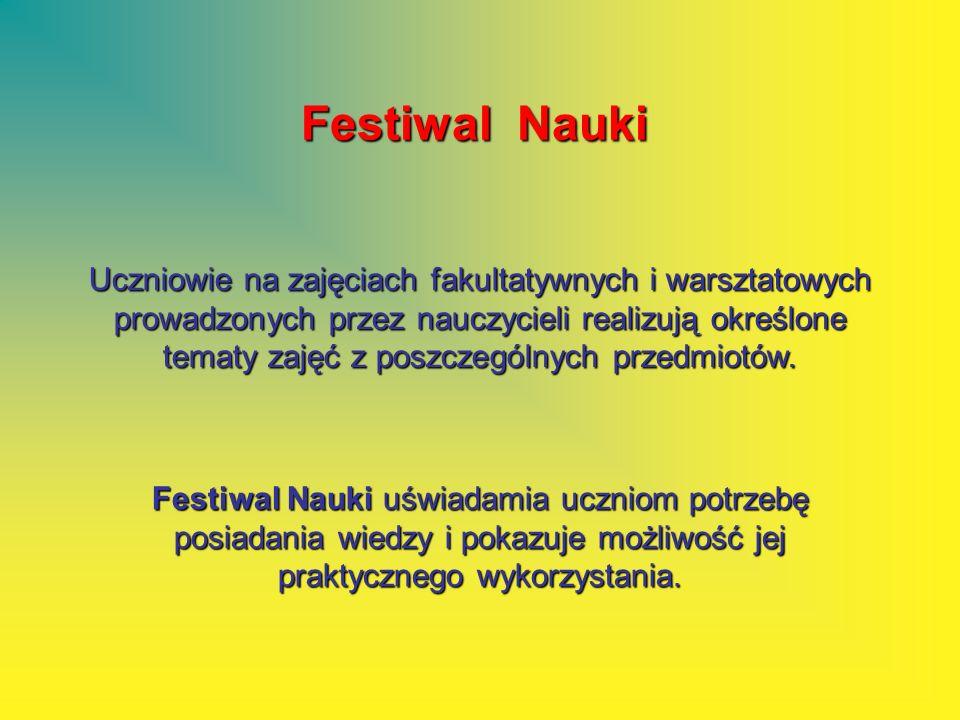 Festiwal Nauki Uczniowie na zajęciach fakultatywnych i warsztatowych prowadzonych przez nauczycieli realizują określone tematy zajęć z poszczególnych