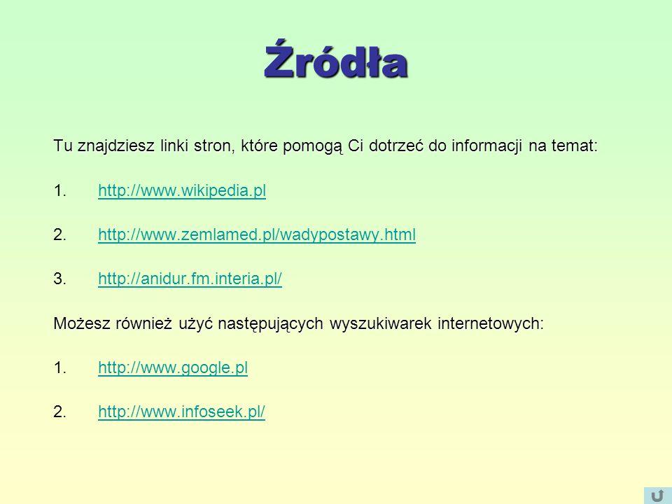 Źródła Tu znajdziesz linki stron, które pomogą Ci dotrzeć do informacji na temat: 1.http://www.wikipedia.plhttp://www.wikipedia.pl 2.http://www.zemlamed.pl/wadypostawy.htmlhttp://www.zemlamed.pl/wadypostawy.html 3.http://anidur.fm.interia.pl/http://anidur.fm.interia.pl/ Możesz również użyć następujących wyszukiwarek internetowych: 1.http://www.google.plhttp://www.google.pl 2.http://www.infoseek.pl/http://www.infoseek.pl/