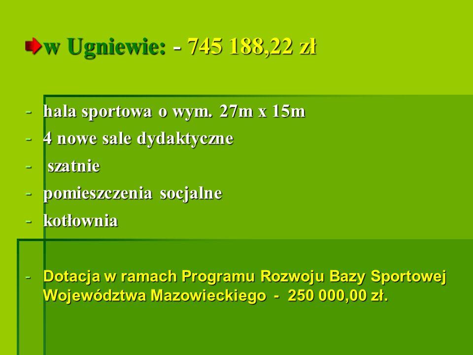 w Ugniewie: - 745 188,22 zł - hala sportowa o wym. 27m x 15m - 4 nowe sale dydaktyczne - szatnie - pomieszczenia socjalne - kotłownia -Dotacja w ramac
