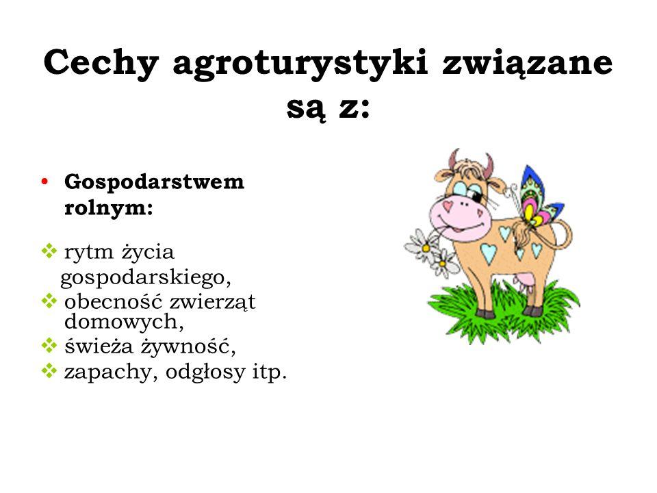 Cechy agroturystyki związane są z: Gospodarstwem rolnym: rytm życia gospodarskiego, obecność zwierząt domowych, świeża żywność, zapachy, odgłosy itp.