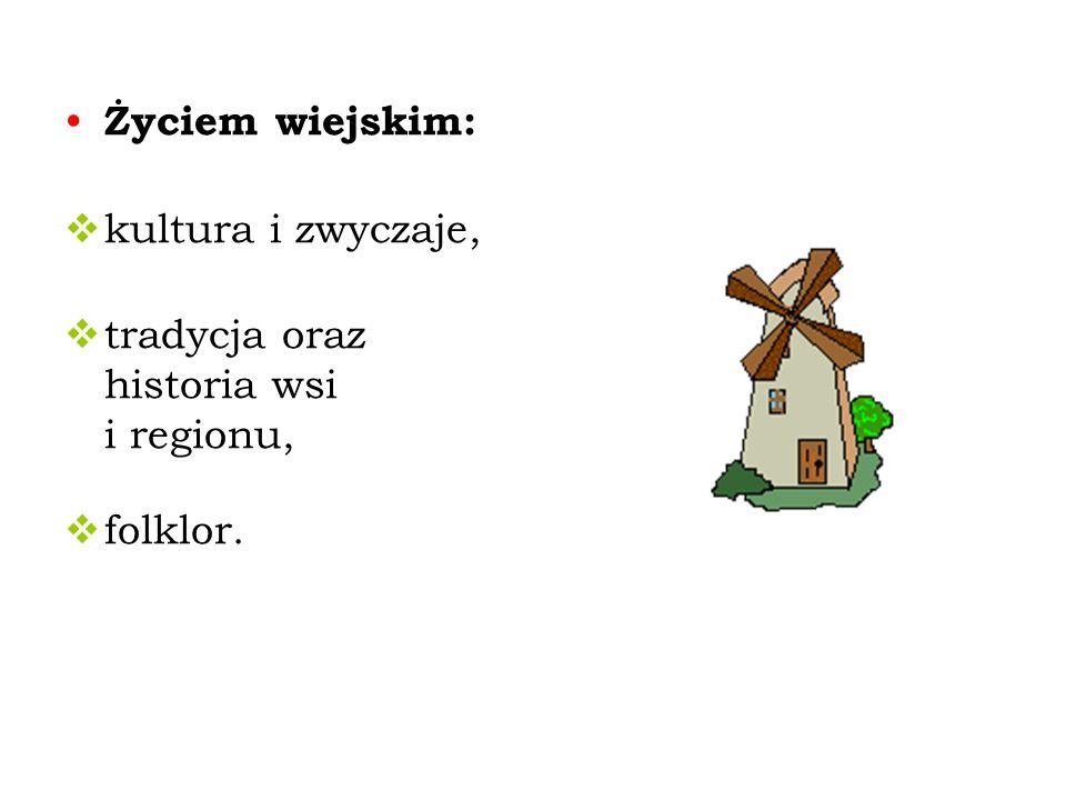 Życiem wiejskim: kultura i zwyczaje, tradycja oraz historia wsi i regionu, folklor.