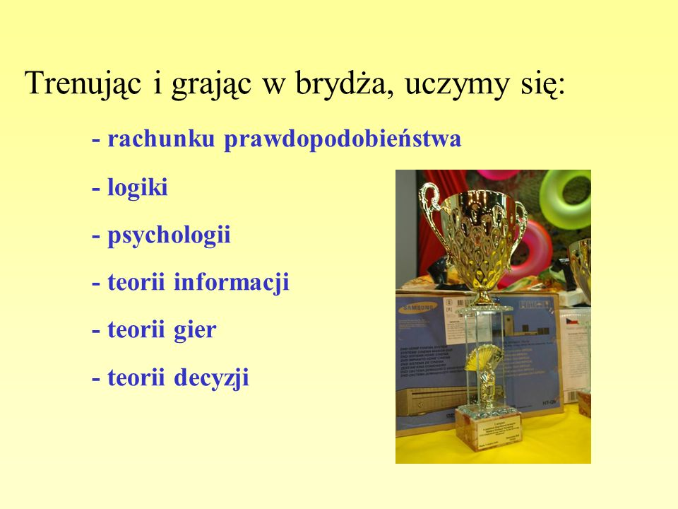 Trenując i grając w brydża, uczymy się: - rachunku prawdopodobieństwa - logiki - psychologii - teorii informacji - teorii gier - teorii decyzji