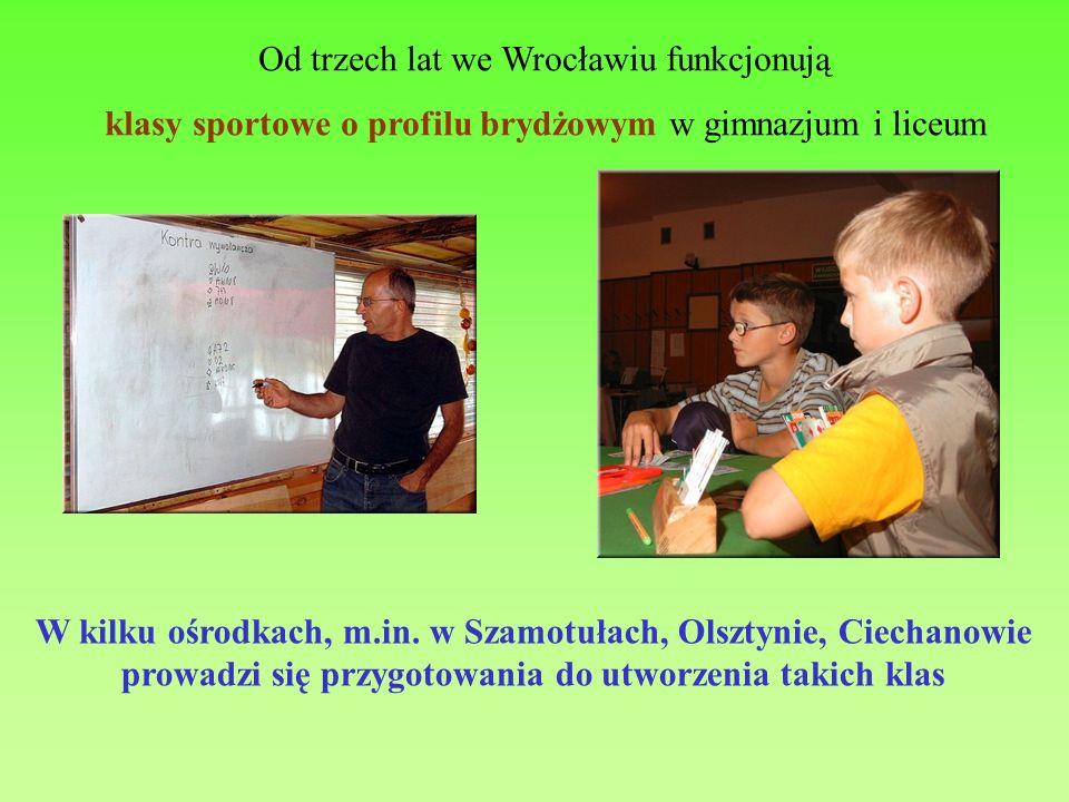 Od trzech lat we Wrocławiu funkcjonują klasy sportowe o profilu brydżowym w gimnazjum i liceum W kilku ośrodkach, m.in. w Szamotułach, Olsztynie, Ciec