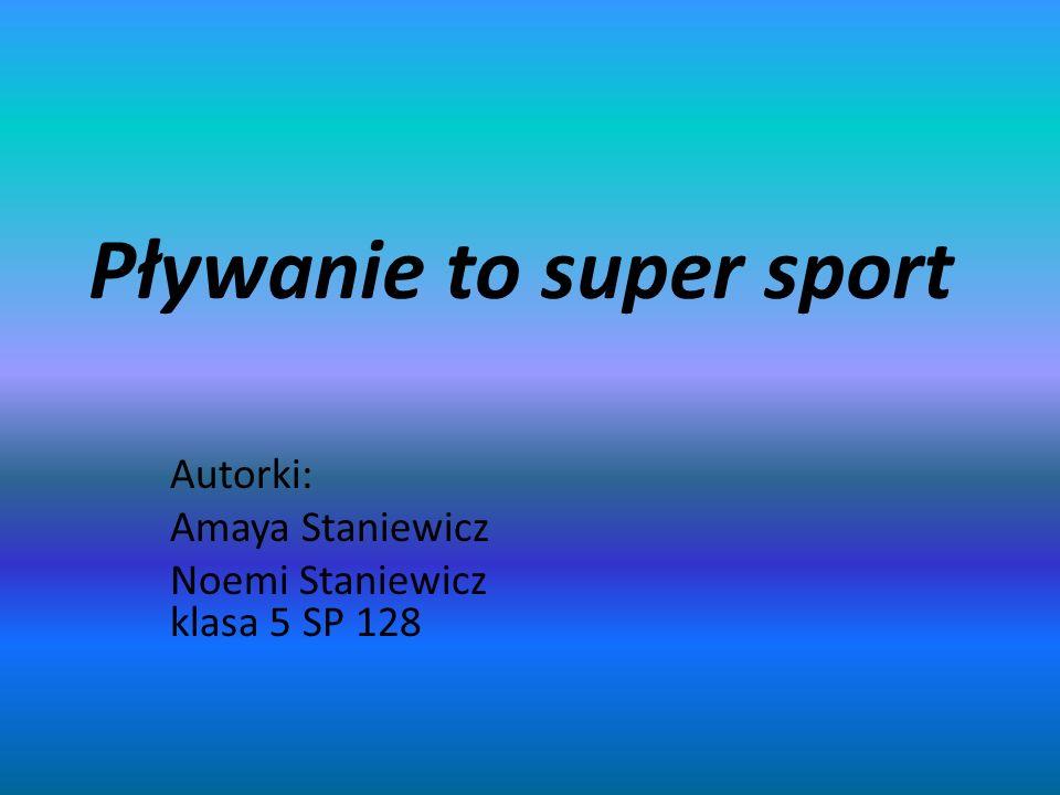Pływanie to super sport Autorki: Amaya Staniewicz Noemi Staniewicz klasa 5 SP 128