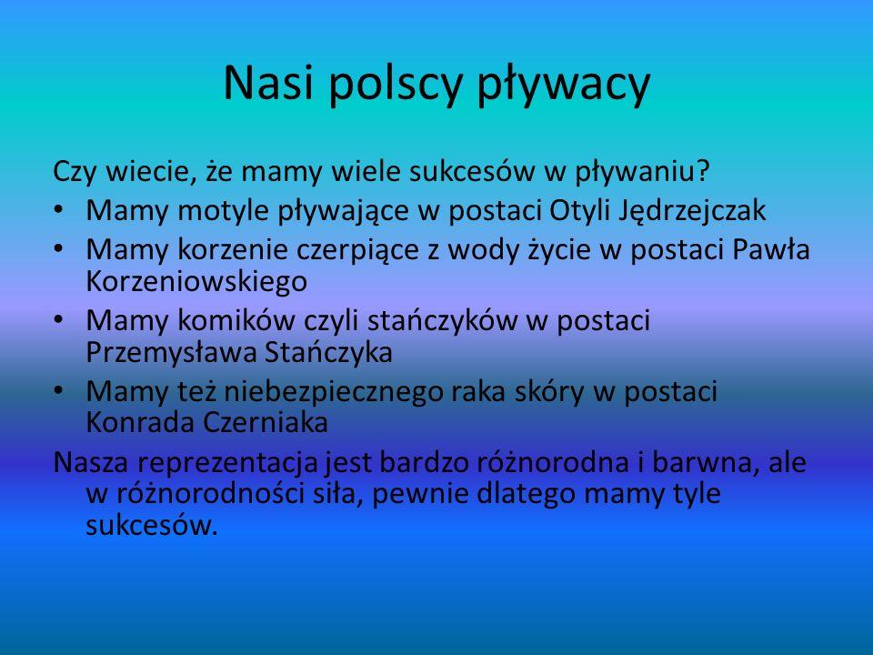 Nasi polscy pływacy Czy wiecie, że mamy wiele sukcesów w pływaniu? Mamy motyle pływające w postaci Otyli Jędrzejczak Mamy korzenie czerpiące z wody ży