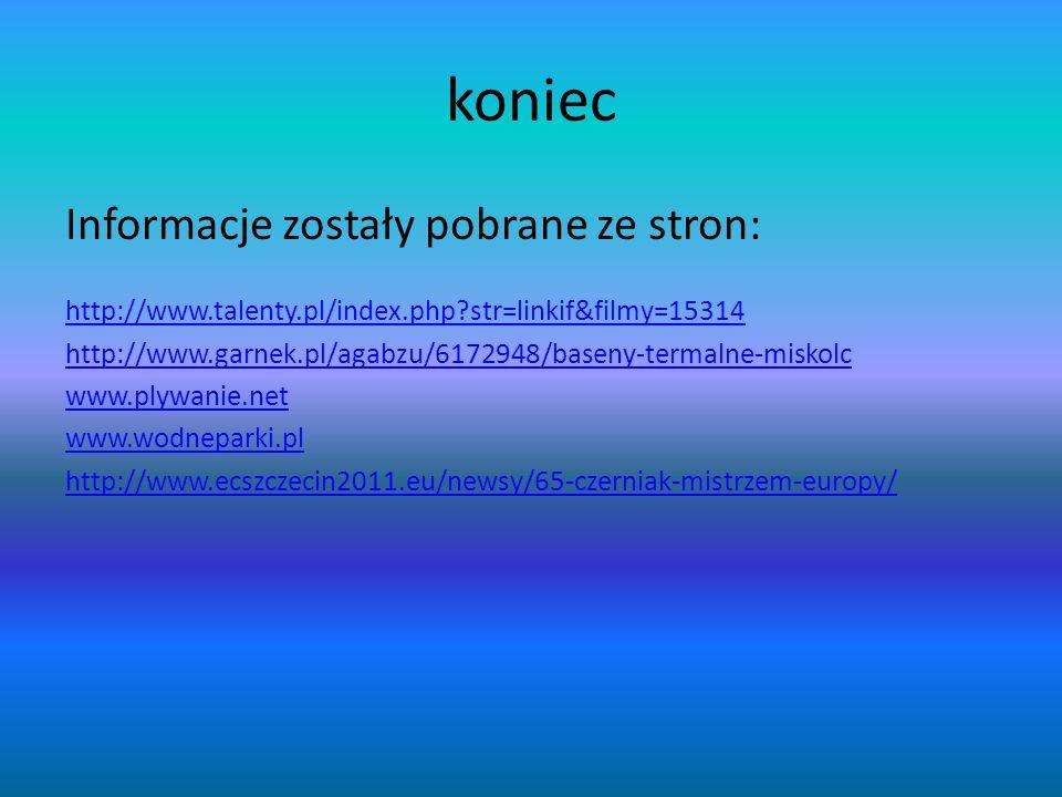 koniec Informacje zostały pobrane ze stron: http://www.talenty.pl/index.php?str=linkif&filmy=15314 http://www.garnek.pl/agabzu/6172948/baseny-termalne