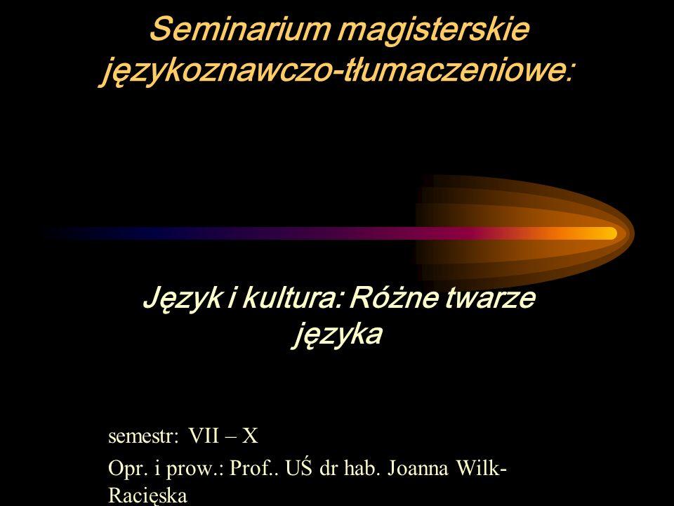 Seminarium magisterskie językoznawczo-tłumaczeniowe: Język i kultura: Różne twarze języka semestr: VII – X Opr.